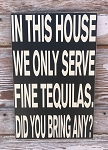 In This House We Only Serve Fine Tequilas.  Did You Bring Any?  Wood Sign