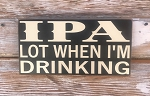 IPA Lot When I'm Drinking.  Wood Sign