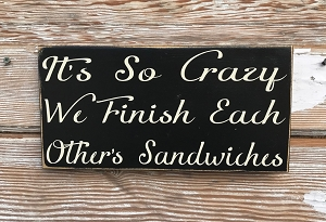 It's So Crazy We Finish Each Other's Sandwiches.  Wood Sign