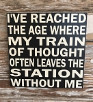 I've Reached The Age Where My Train Of Thought Often Leaves The Station Without Me.  Wood Sign