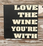 Love The Wine You're With.  Wood Sign
