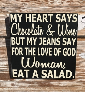 My Heart Says Chocolate & Wine But My Jeans Say, For The Love Of God Woman, Eat A Salad.  Wood Sign