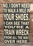 No, I Don't Need To Walk A Mile In Your Shoes.  I Can See That You're A Train Wreck From All The Way Over Here.  Wood Sign