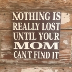 Nothing Is Really Lost Until Your Mom Can't Find It.  Wood Sign