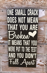 One Small Crack Does Not Mean That You Are Broken.  It Means You Were Put To The Test And You Didn't Fall Apart.  Wood Sign