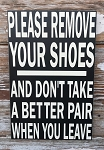 Please Remove Your Shoes And Don't Take A Better Pair When You Leave.  Wood Sign