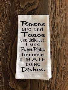 Roses Are Red.  Tacos Are Delicious.  I Use Paper Plates Because I Hate Doing Dishes.  Flour Sack Tea Towel
