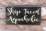 Ship Faced Aquaholic.  Wood Sign