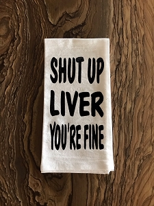 Shut Up Liver, You're Fine.  Flour Sack Tea Towel