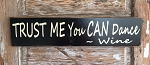 TRUST ME You CAN Dance.  -Wine.  Wood Sign