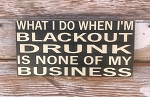 What I Do When I'm Blackout Drunk Is None Of My Business.  Wood Sign