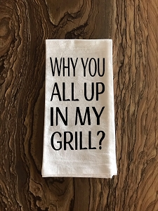 Why You All Up In My Grill?  Flour Sack Tea Towel