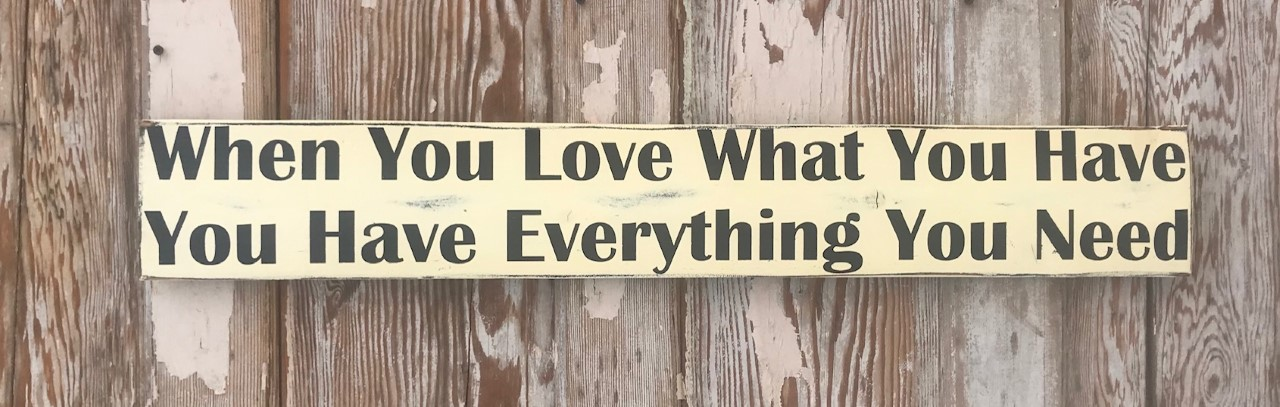When You Love What You Have, You Have Everything You Need.  Wood Sign