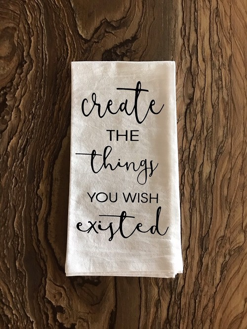 Create The Things You Wish Existed.  Flour Sack Tea Towel