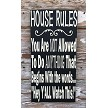 "House Rules:  You Are NOT Allowed To Do ANYTHING That Begins With the Words... ""Hey Y'all Watch This!""  Wood Sign"