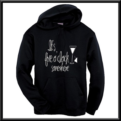 It's Five O'Clock Somewhere.  Hoodie