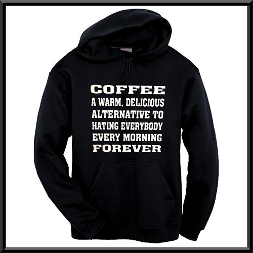Coffee:  A Warm, Delicious Alternative To Hating Everybody, Every Morning, Forever.  Hoodie