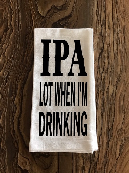 IPA Lot When I'm Drinking.  Flour Sack Tea Towel