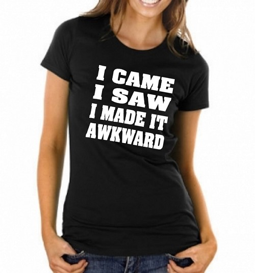 I Came.  I Saw.  I Made It Awkward.  Ladies Fit T-Shirt