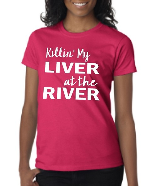 Killin' My Liver At The River.  Ladies Fit T-Shirt