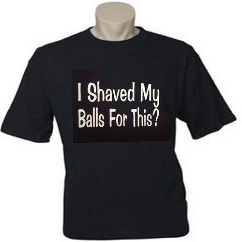 I Shaved My Balls For This?  Men's / Universal Fit T-Shirt