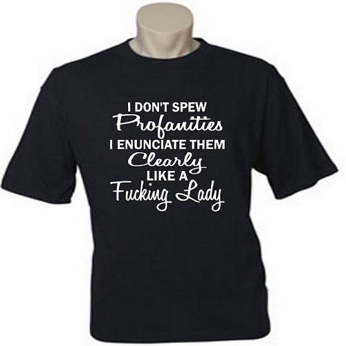 I Don't Spew Profanities.  I Enunciate Them Clearly Like A Fucking Lady.  Men's / Universal Fit T-Shirt