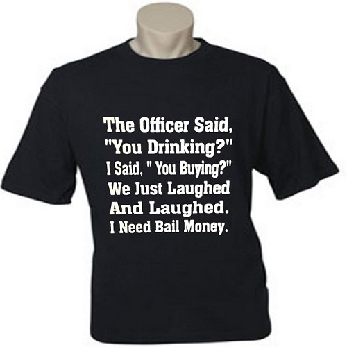 "The Officer Said, ""You Drinking?""  I Said, ""You Buying?""  We Just Laughed And Laughed.  I Need Bail Money.  Men's / Universal Fit T-Shirt"