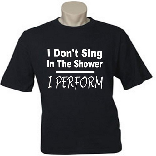 I Don't Sing In The Shower.  I Perform.  Men's / Universal Fit T-Shirt