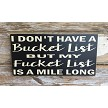 I Don't Have A Bucket List But My Fucket List Is A Mile Long.  Wood Sign