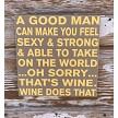 A Good Man Can Make You Feel Sexy & Strong & Able To Take On The World...Oh Sorry...That's Wine.  Wine Does That.  Wood Sign