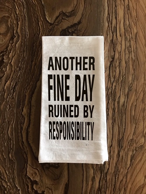 Another Fine Day Ruined By Responsibility.  Flour Sack Tea Towel