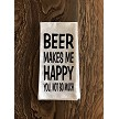 Beer Makes Me Happy.  You, Not So Much.  Flour Sack Tea Towel