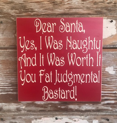 Dear Santa, Yes I Was Naughty & It Was Worth It You Fat Judgmental Bastard!   Wood Sign