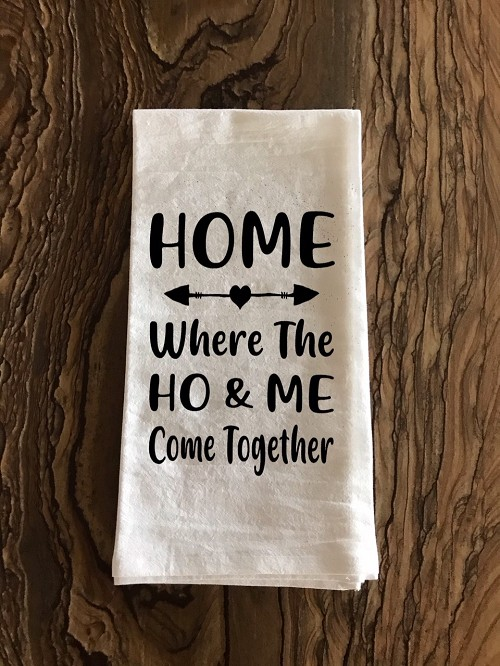 Home.  Where The Ho & Me Come Together.  Flour Sack Tea Towel