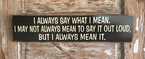 I Always Say What I Mean.  I May Not Always Mean To Say It Out Loud, But I Always Mean It.  Wood Sign