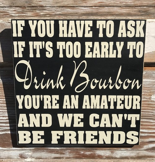 If You Have To Ask If It's Too Early To Drink Bourbon, You're An Amateur And We Can't Be Friends.   Wood Sign