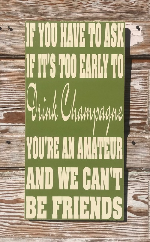 If You Have To Ask If It's Too Early To Drink Champagne, You're An Amateur And We Can't Be Friends.  Wood Sign