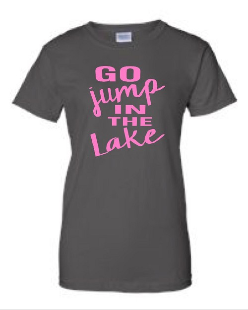 Go Jump In The Lake.  Ladies Fit T-Shirt
