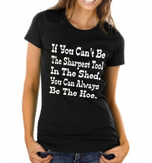 If You Can't Be The Sharpest Tool In The Shed, You Can Always Be The Hoe.   Ladies T-Shirt