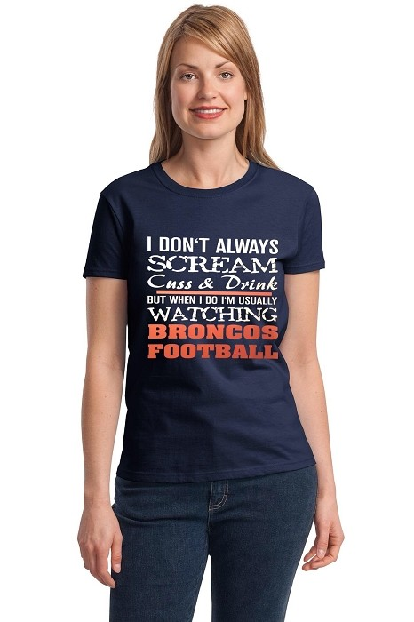 I Don't Always Scream Cuss & Drink But When I Do I'm Usually Watching Broncos Football.  Ladies T-Shirt