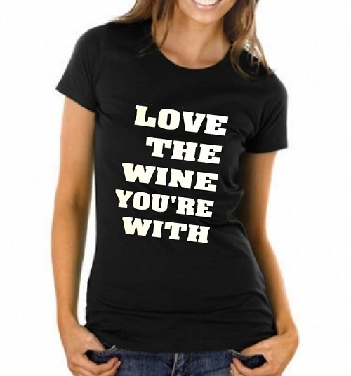 Love The Wine You're With.  Ladies T-Shirt
