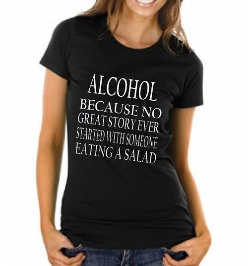 Alcohol: Because No Great Story Ever Started With Someone Eating A Salad.  Ladies T-Shirt