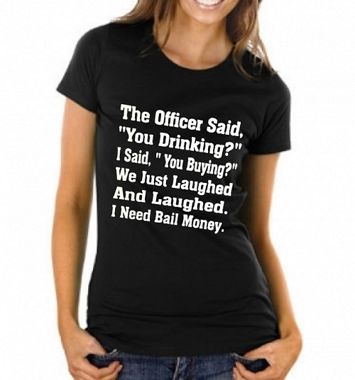 "The Officer Said, ""You Drinking?""  I Said, ""You Buying?""  We Just Laughed And Laughed.  I Need Bail Money.  Ladies T-Shirt"
