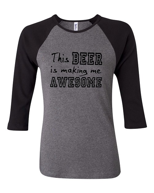 This Beer Is Making Me Awesome.  Bella Brand Three Quarter Sleeve Tee