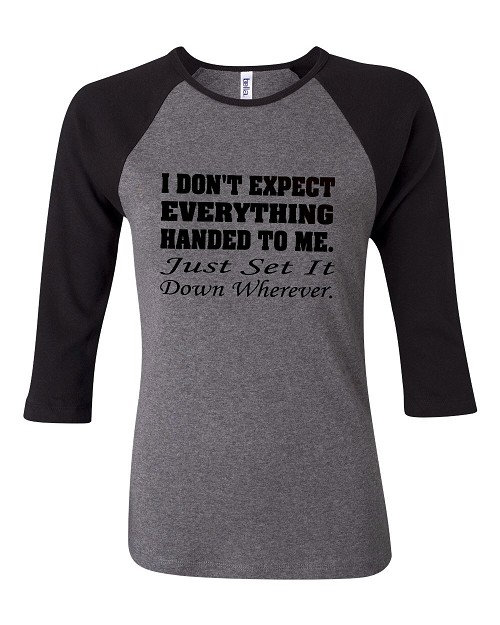 I Don't Expect Everything Handed To Me.  Just Set It Down Wherever.  Bella Brand Three Quarter Sleeve Tee