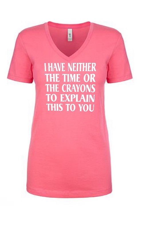 I Have Neither The Time Or The Crayons To Explain This To You.  Ladies Fit V-Neck T-Shirt