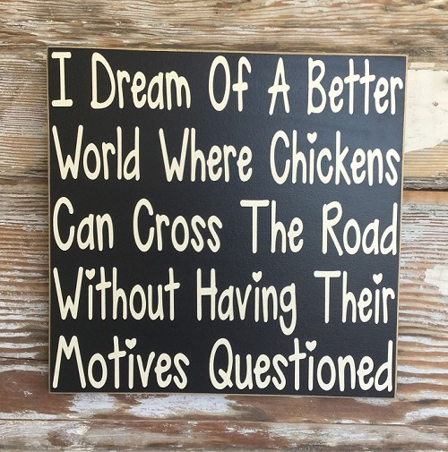 I Dream Of A Better World Where Chickens Can Cross The Road Without Having Their Motives Questioned.  Wood Sign