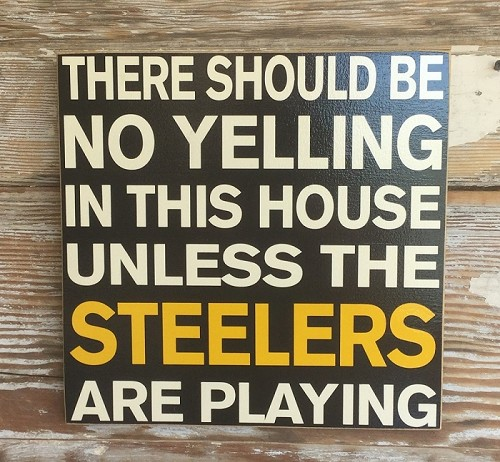 There Should Be No Yelling In This House Unless The Steelers Are Playing.  Wood Sign
