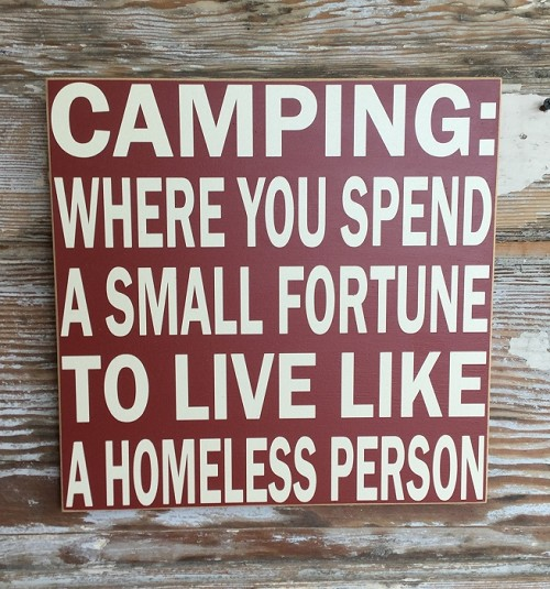 Camping:  Where You Spend A Small Fortune To Live Like A Homeless Person.  Wood Sign