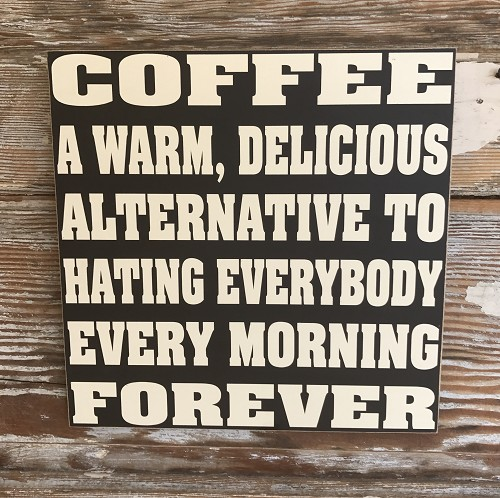 Coffee:  A Warm, Delicious Alternative To Hating Everybody Every Morning Forever.  Wood Sign